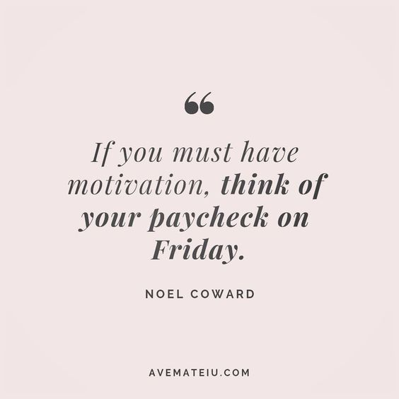 If you must have motivation, think of your paycheck on Friday. Noel Coward Quote 107 😏😎🔝•••#quote #quotes #quoteoftheday #quotesaboutlife #motivation #inspiration #instaquotes #quotesgram #quotestags #motivational #wisdomquotes #motivationalquotes #inspirational #inspirationalquotes #inspirationoftheday #positive #life #success #faithquotes #successquotes #confidencequotes #happyquotes #positivequotes #quotestoliveby #instadaily #strengthquotes #encouragementquotes #lovequotes #goodvibes #ave