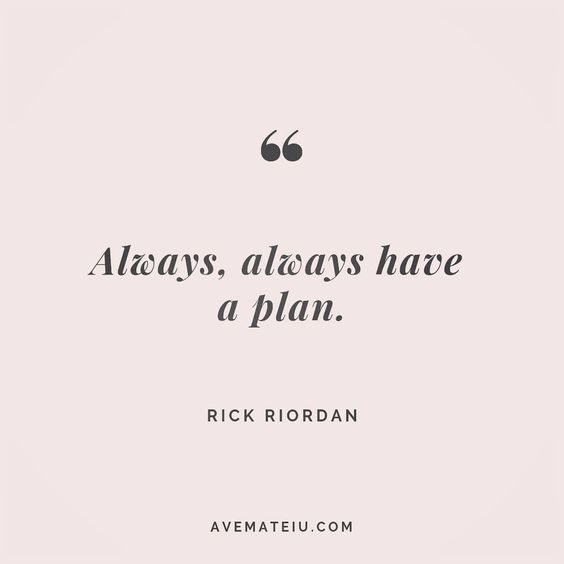 Always, always have a plan. Rick Riordan Quote 116 😏😎🔝•••#quote #quotes #quoteoftheday #quotesaboutlife #selfdetermination #entrepreneurquotes #successmindset #quotesgram #quotestags #motivational #wisdomquotes #motivationalquotes #inspirational #inspirationalquotes #inspirationoftheday #goalsetting #entrepreneurlife #successquotes #faithquotes #successfulquotes #confidencequotes #happyquotes #positivequotes #quotestoliveby #instadaily #strengthquotes #encouragementquotes #lovequotes #goodvib