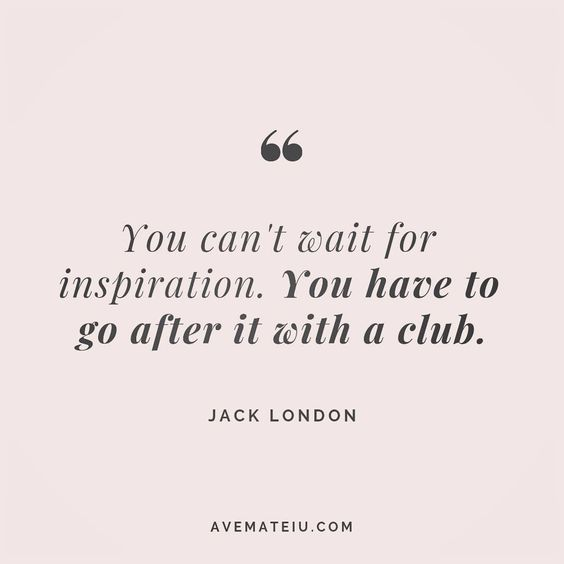 You can't wait for inspiration. You have to go after it with a club. - Jack London - beautiful words, deep quotes, happiness quotes, inspirational quotes, leadership quote, life quotes, motivational quotes, positive quotes, success quotes, wisdom quotes