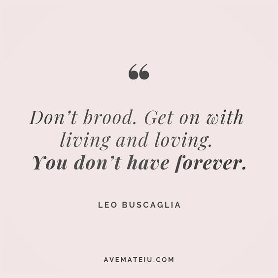 Don't brood. Get on with living and loving. You don't have forever. - Leo Buscaglia - beautiful words, deep quotes, happiness quotes, inspirational quotes, leadership quote, life quotes, motivational quotes, positive quotes, success quotes, wisdom quotes