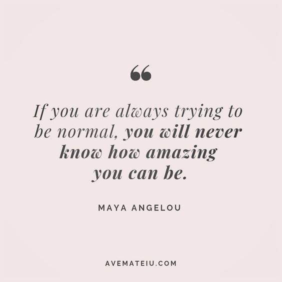 If you are always trying to be normal, you will never know how amazing you can be. - Maya Angelou - beautiful words, deep quotes, happiness quotes, inspirational quotes, leadership quote, life quotes, motivational quotes, positive quotes, success quotes, wisdom quotes