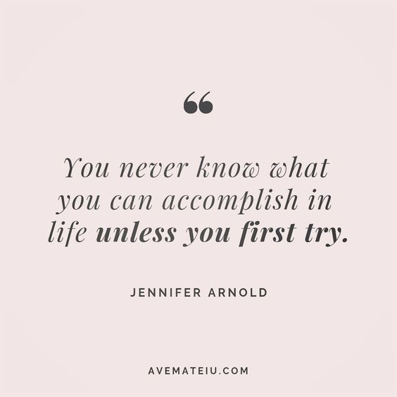 You never know what you can accomplish in life unless you first try. - Jennifer Arnold - beautiful words, deep quotes, happiness quotes, inspirational quotes, leadership quote, life quotes, motivational quotes, positive quotes, success quotes, wisdom quotes