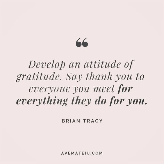 Develop an attitude of gratitude. Say thank you to everyone you meet for everything they do for you. Brian Tracy Quote 163 😏😎🔝#quote #quotes #quoteoftheday #qotd #motivation #inspiration #instaquotes #quotesgram #quotestags #motivational #inspo #motivationalquotes #inspirational #inspirationalquotes #inspirationoftheday #positive #life #succes #blogger #successquotes #confidence #happy #beautiful #lyrics #instadaily #bestoftheday #quotes #lovequotes #goodvibes
