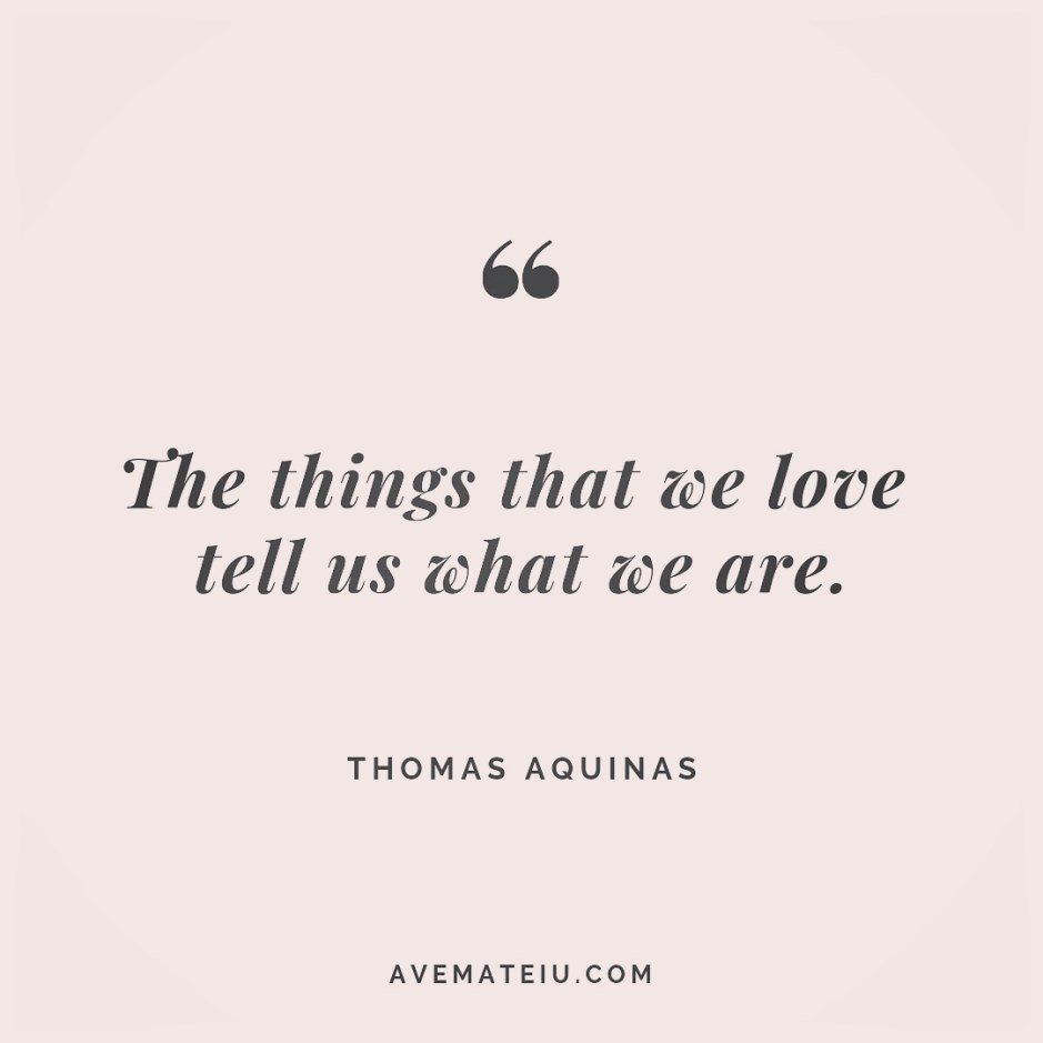 The things that we love tell us what we are. Thomas Aquinas Quote 252 - Motivational Quotes, Deep Quotes, Love Quotes, To live by Quotes, Inspirational Quotes, Positive Quotes, About Strength Quotes, Life Quotes, Confidence Quotes, Happy Quotes, Success Quotes, Faith Quotes, Encouragement Quotes, Wisdom Quotes https://avemateiu.com/quotes/