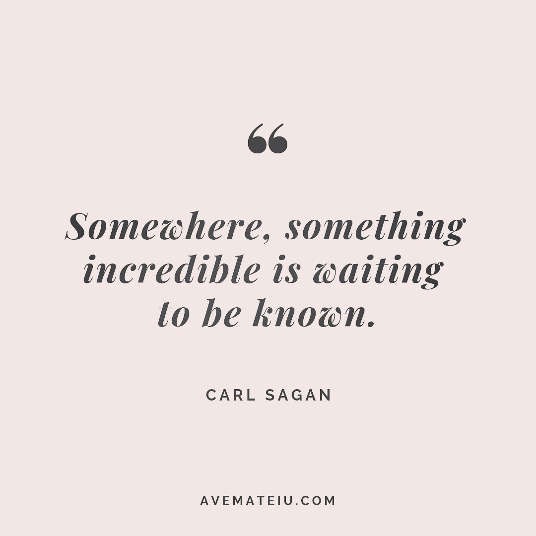 Somewhere, something incredible is waiting to be known. Carl Sagan Quote 253 - Motivational Quotes, Deep Quotes, Love Quotes, To live by Quotes, Inspirational Quotes, Positive Quotes, About Strength Quotes, Life Quotes, Confidence Quotes, Happy Quotes, Success Quotes, Faith Quotes, Encouragement Quotes, Wisdom Quotes https://avemateiu.com/quotes/