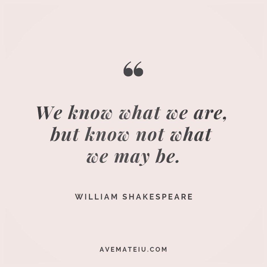 We know what we are, but know not what we may be. William Shakespeare Quote 254 - Motivational Quotes, Deep Quotes, Love Quotes, To live by Quotes, Inspirational Quotes, Positive Quotes, About Strength Quotes, Life Quotes, Confidence Quotes, Happy Quotes, Success Quotes, Faith Quotes, Encouragement Quotes, Wisdom Quotes https://avemateiu.com/quotes/