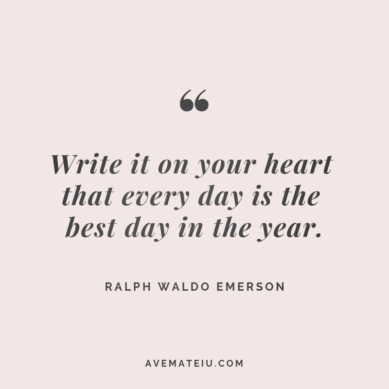 Write it on your heart that every day is the best day in the year. Ralph Waldo Emerson Quote 256 - Motivational Quotes, Deep Quotes, Love Quotes, To live by Quotes, Inspirational Quotes, Positive Quotes, About Strength Quotes, Life Quotes, Confidence Quotes, Happy Quotes, Success Quotes, Faith Quotes, Encouragement Quotes, Wisdom Quotes https://avemateiu.com/quotes/