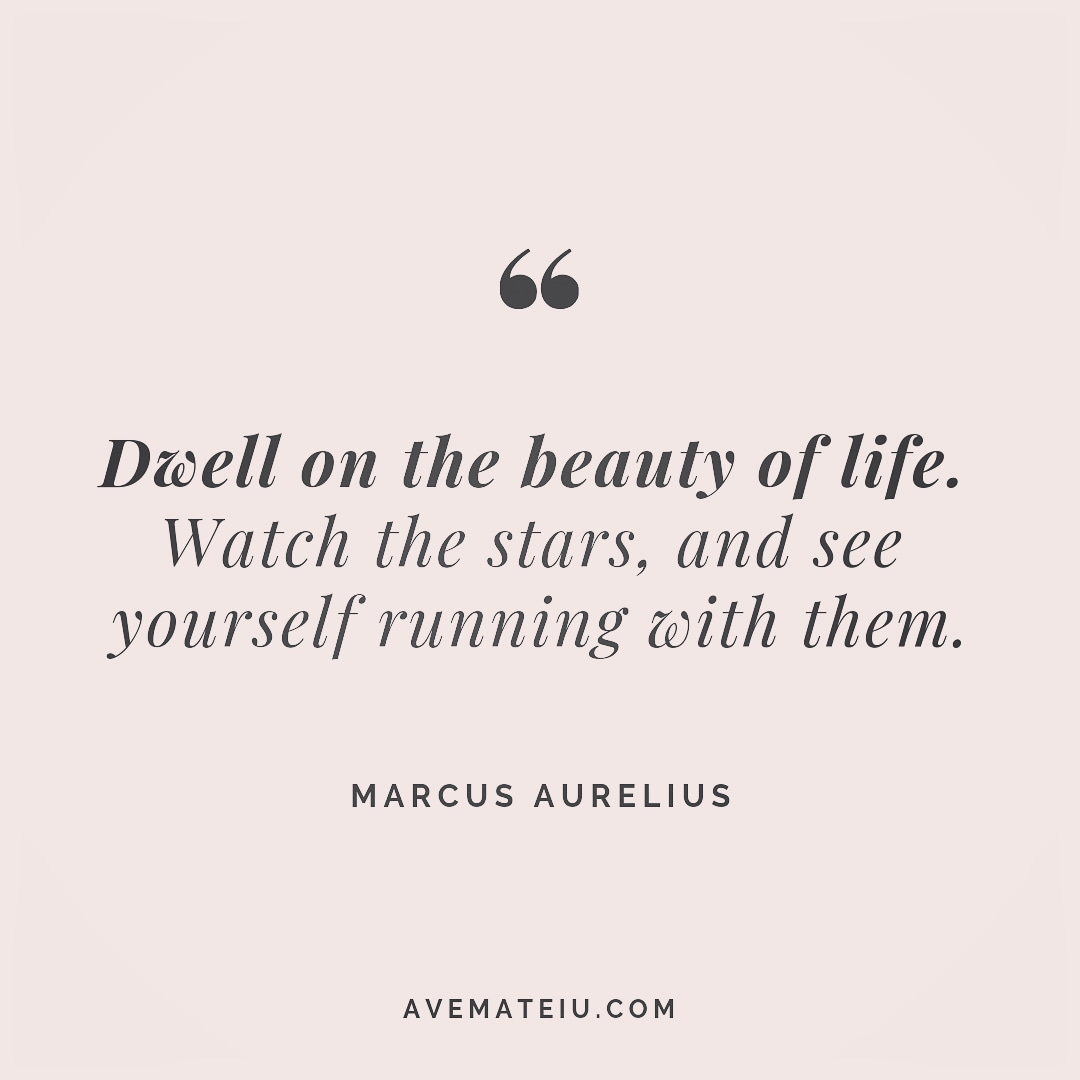 Dwell on the beauty of life. Watch the stars, and see yourself running with them. Marcus Aurelius Quote 257 - Motivational Quotes, Deep Quotes, Love Quotes, To live by Quotes, Inspirational Quotes, Positive Quotes, About Strength Quotes, Life Quotes, Confidence Quotes, Happy Quotes, Success Quotes, Faith Quotes, Encouragement Quotes, Wisdom Quotes https://avemateiu.com/quotes/