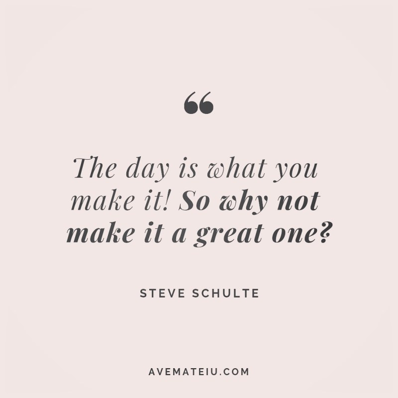 The day is what you make it! So why not make it a great one? Steve Schulte Quote 258 - Motivational Quotes, Deep Quotes, Love Quotes, To live by Quotes, Inspirational Quotes, Positive Quotes, About Strength Quotes, Life Quotes, Confidence Quotes, Happy Quotes, Success Quotes, Faith Quotes, Encouragement Quotes, Wisdom Quotes https://avemateiu.com/quotes/