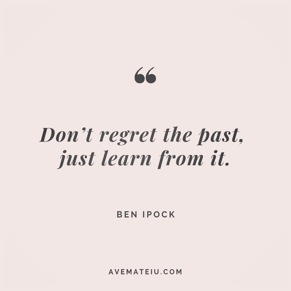 Don't regret the past, just learn from it. Ben Ipock Quote 259 - Motivational Quotes, Deep Quotes, Love Quotes, To live by Quotes, Inspirational Quotes, Positive Quotes, About Strength Quotes, Life Quotes, Confidence Quotes, Happy Quotes, Success Quotes, Faith Quotes, Encouragement Quotes, Wisdom Quotes https://avemateiu.com/quotes/
