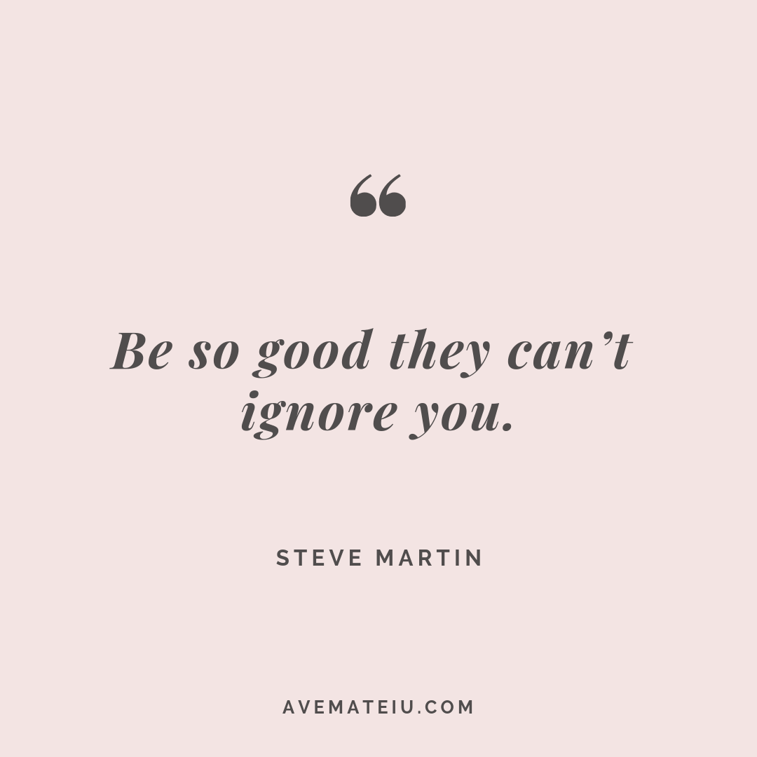Be so good they can't ignore you. Steve Martin Quote #262 - Motivational Quotes, Deep Quotes, Love Quotes, To live by Quotes, Inspirational Quotes, Positive Quotes, About Strength Quotes, Life Quotes, Confidence Quotes, Happy Quotes, Success Quotes, Faith Quotes, Encouragement Quotes, Wisdom Quotes https://avemateiu.com/quotes/