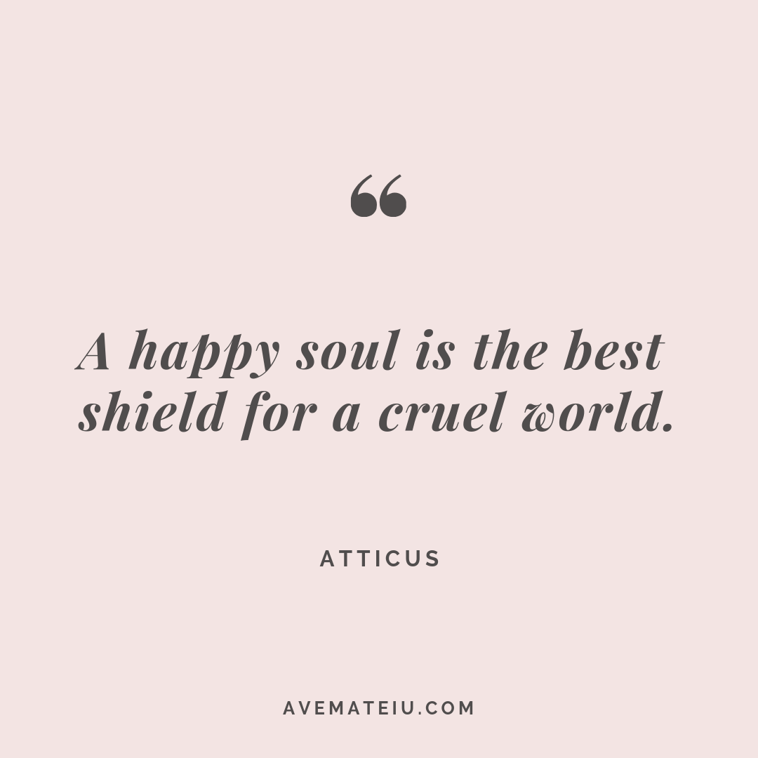 A happy soul is the best shield for a cruel world. Atticus Quote #264 - Motivational Quotes, Deep Quotes, Love Quotes, To live by Quotes, Inspirational Quotes, Positive Quotes, About Strength Quotes, Life Quotes, Confidence Quotes, Happy Quotes, Success Quotes, Faith Quotes, Encouragement Quotes, Wisdom Quotes https://avemateiu.com/quotes/