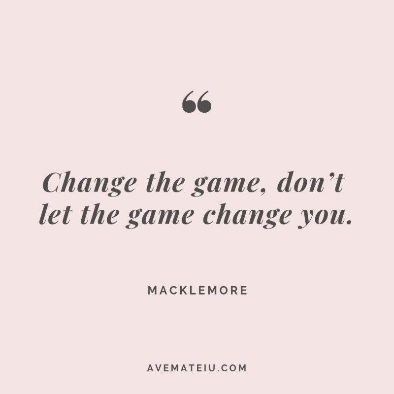 Change the game, don't let the game change you. Macklemore Quote #265 - Motivational Quotes, Deep Quotes, Love Quotes, To live by Quotes, Inspirational Quotes, Positive Quotes, About Strength Quotes, Life Quotes, Confidence Quotes, Happy Quotes, Success Quotes, Faith Quotes, Encouragement Quotes, Wisdom Quotes https://avemateiu.com/quotes/