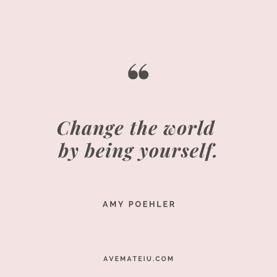 Change the world by being yourself. – Amy Poehler Quote #266 - Motivational Quotes, Deep Quotes, Love Quotes, To live by Quotes, Inspirational Quotes, Positive Quotes, About Strength Quotes, Life Quotes, Confidence Quotes, Happy Quotes, Success Quotes, Faith Quotes, Encouragement Quotes, Wisdom Quotes https://avemateiu.com/quotes/