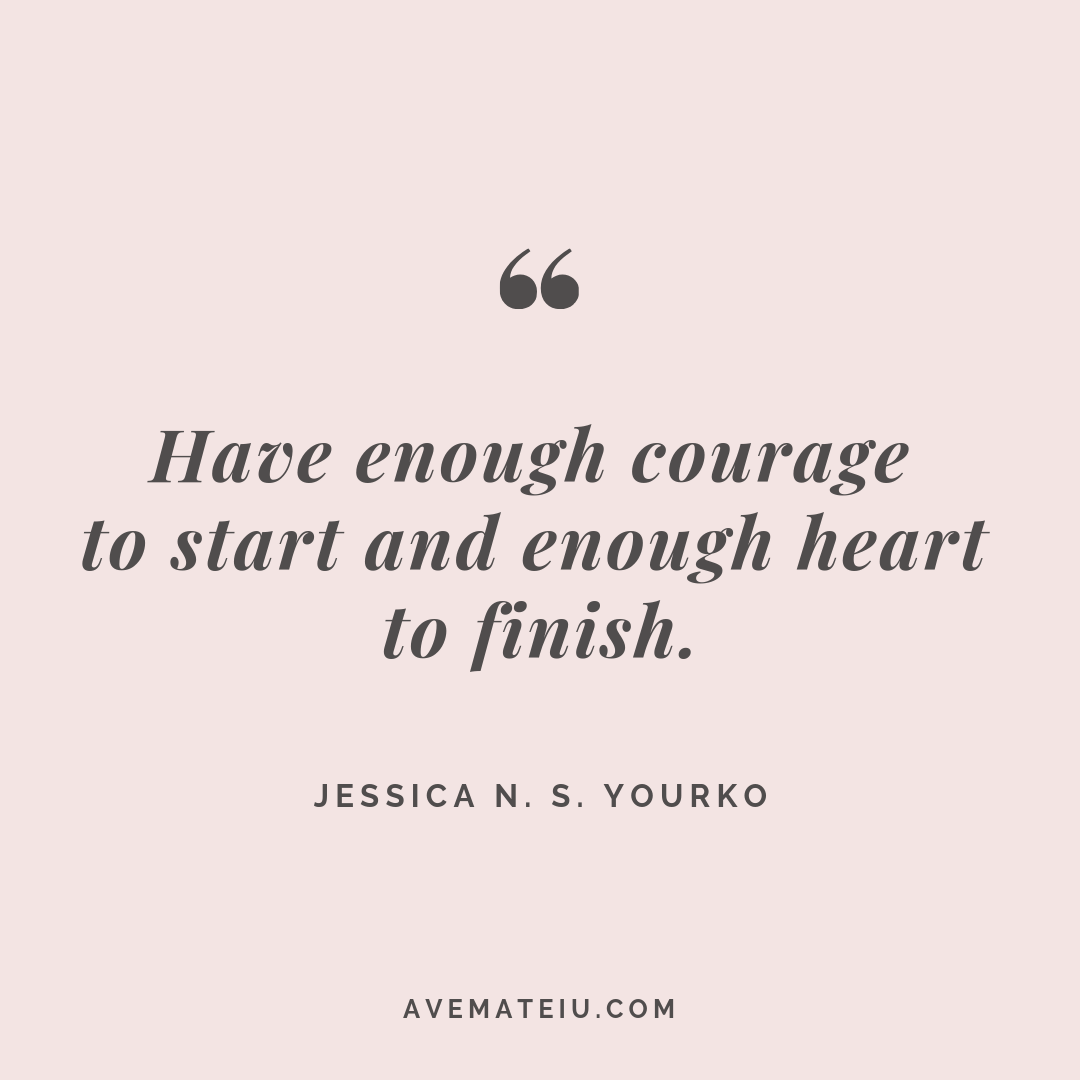 Have enough courage to start and enough heart to finish. – Jessica N. S. Yourko Quote #267 - Motivational Quotes, Deep Quotes, Love Quotes, To live by Quotes, Inspirational Quotes, Positive Quotes, About Strength Quotes, Life Quotes, Confidence Quotes, Happy Quotes, Success Quotes, Faith Quotes, Encouragement Quotes, Wisdom Quotes https://avemateiu.com/quotes/