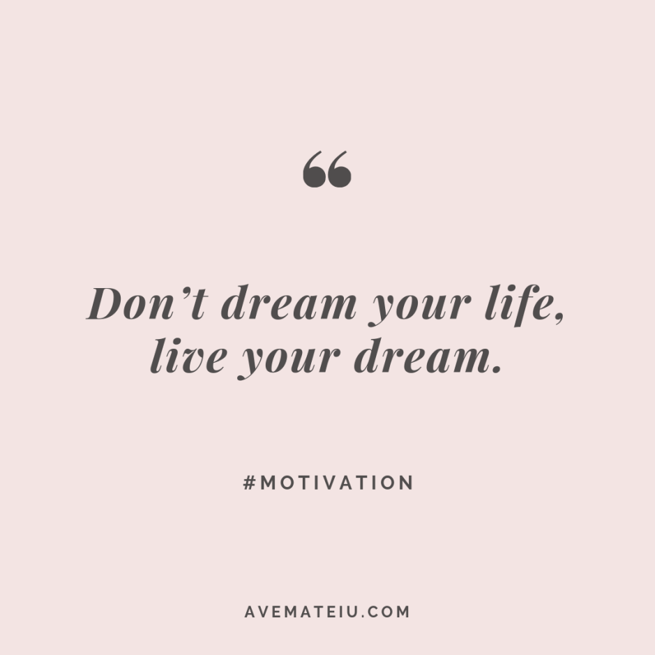 Don't dream your life, live your dream. Quote #270 - Motivational Quotes, Deep Quotes, Love Quotes, To live by Quotes, Inspirational Quotes, Positive Quotes, About Strength Quotes, Life Quotes, Confidence Quotes, Happy Quotes, Success Quotes, Faith Quotes, Encouragement Quotes, Wisdom Quotes https://avemateiu.com/quotes/