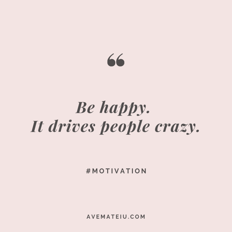 Be happy. It drives people crazy. Quote #272 - Motivational Quotes, Deep Quotes, Love Quotes, To live by Quotes, Inspirational Quotes, Positive Quotes, About Strength Quotes, Life Quotes, Confidence Quotes, Happy Quotes, Success Quotes, Faith Quotes, Encouragement Quotes, Wisdom Quotes https://avemateiu.com/quotes/