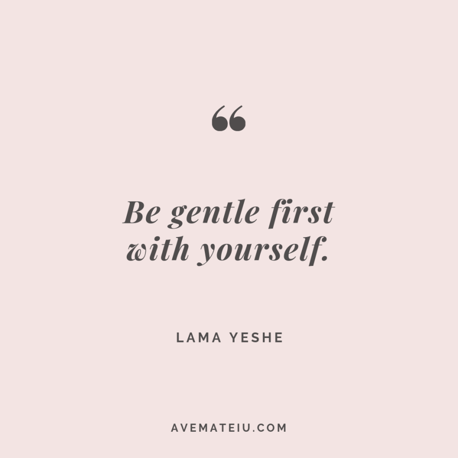 Be gentle first with yourself. Lama Yeshe Quote #274 - Motivational Quotes, Deep Quotes, Love Quotes, To live by Quotes, Inspirational Quotes, Positive Quotes, About Strength Quotes, Life Quotes, Confidence Quotes, Happy Quotes, Success Quotes, Faith Quotes, Encouragement Quotes, Wisdom Quotes https://avemateiu.com/quotes/