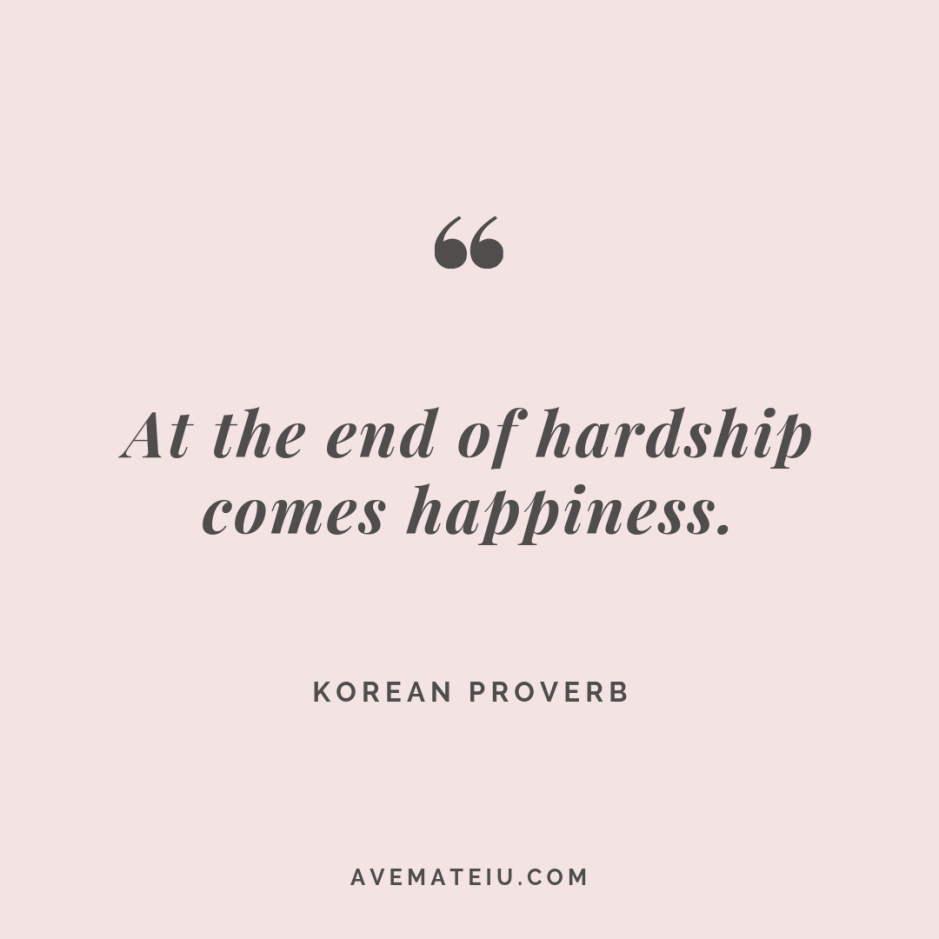 At the end of hardship comes happiness. - Korean Proverb Quote #276 - Motivational Quotes, Deep Quotes, Love Quotes, To live by Quotes, Inspirational Quotes, Positive Quotes, About Strength Quotes, Life Quotes, Confidence Quotes, Happy Quotes, Success Quotes, Faith Quotes, Encouragement Quotes, Wisdom Quotes https://avemateiu.com/quotes/
