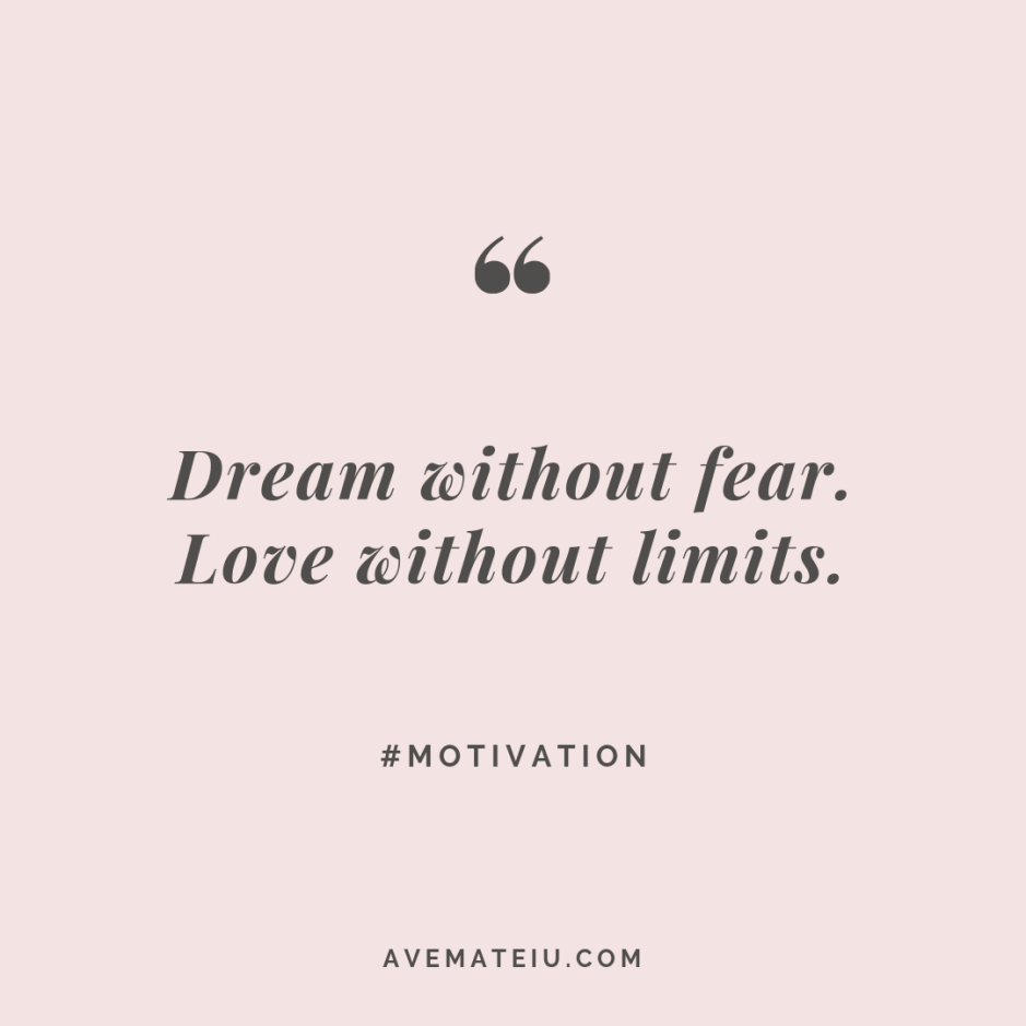 Dream without fear. Love without limits. Quote #278 - Motivational Quotes, Deep Quotes, Love Quotes, To live by Quotes, Inspirational Quotes, Positive Quotes, About Strength Quotes, Life Quotes, Confidence Quotes, Happy Quotes, Success Quotes, Faith Quotes, Encouragement Quotes, Wisdom Quotes https://avemateiu.com/quotes/