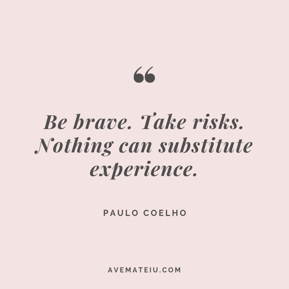 Be brave. Take risks. Nothing can substitute experience. - Paulo Coelho Quote #280 - Motivational Quotes, Deep Quotes, Love Quotes, To live by Quotes, Inspirational Quotes, Positive Quotes, About Strength Quotes, Life Quotes, Confidence Quotes, Happy Quotes, Success Quotes, Faith Quotes, Encouragement Quotes, Wisdom Quotes https://avemateiu.com/quotes/