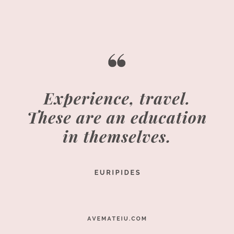 Experience, travel. These are an education in themselves. - Euripides Quote #281 - Motivational Quotes, Deep Quotes, Love Quotes, To live by Quotes, Inspirational Quotes, Positive Quotes, About Strength Quotes, Life Quotes, Confidence Quotes, Happy Quotes, Success Quotes, Faith Quotes, Encouragement Quotes, Wisdom Quotes https://avemateiu.com/quotes/