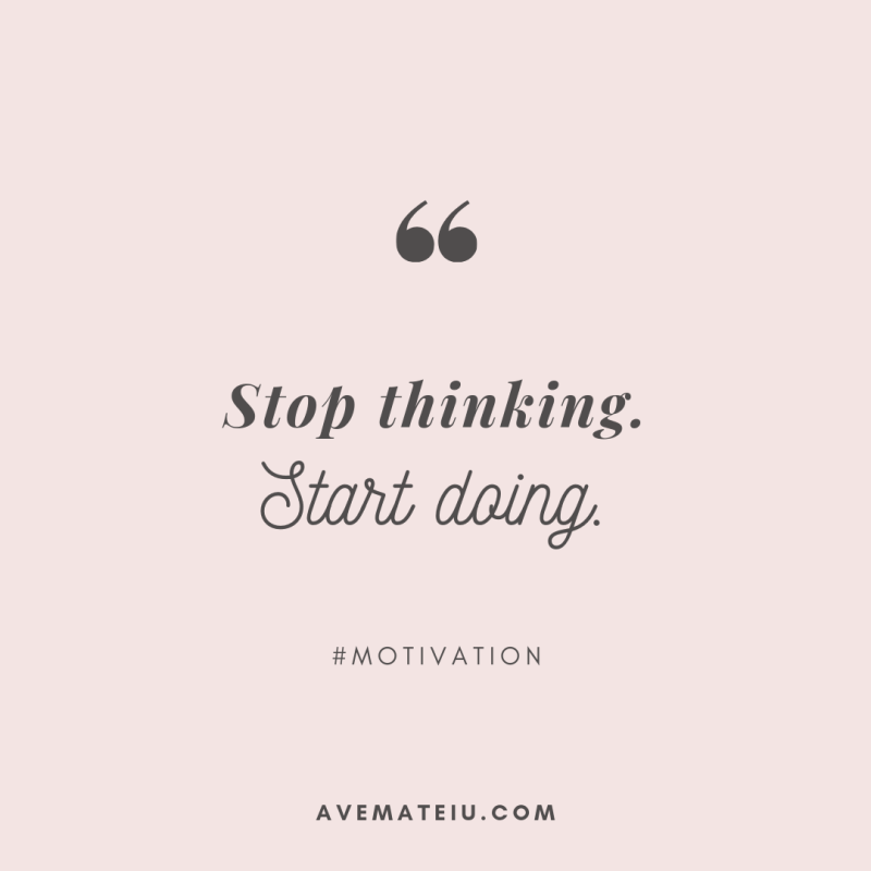 Stop thinking. Start doing. Quote #285 - Motivational Quotes, Deep Quotes, Love Quotes, To live by Quotes, Inspirational Quotes, Positive Quotes, About Strength Quotes, Life Quotes, Confidence Quotes, Happy Quotes, Success Quotes, Faith Quotes, Encouragement Quotes, Wisdom Quotes https://avemateiu.com/quotes/