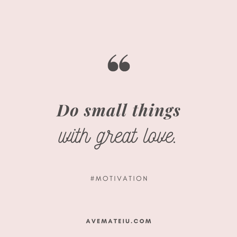 Do small things with great love. Quote 288 - Motivational Quotes, Deep Quotes, Love Quotes, To live by Quotes, Inspirational Quotes, Positive Quotes, About Strength Quotes, Life Quotes, Confidence Quotes, Happy Quotes, Success Quotes, Faith Quotes, Encouragement Quotes, Wisdom Quotes https://avemateiu.com/quotes/