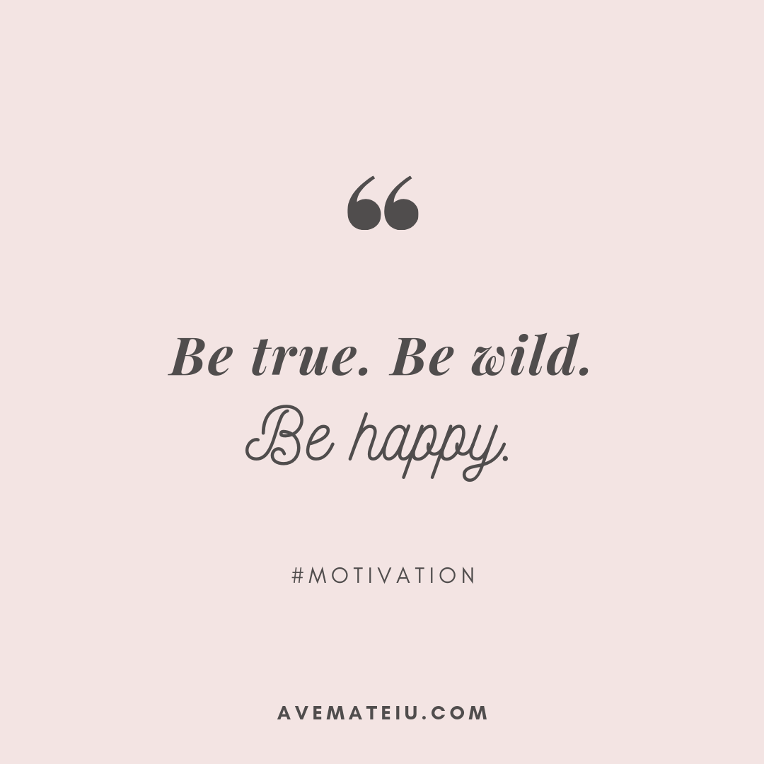 Be true. Be wild. Be happy. Quote 289 - Motivational Quotes, Deep Quotes, Love Quotes, To live by Quotes, Inspirational Quotes, Positive Quotes, About Strength Quotes, Life Quotes, Confidence Quotes, Happy Quotes, Success Quotes, Faith Quotes, Encouragement Quotes, Wisdom Quotes https://avemateiu.com/quotes/