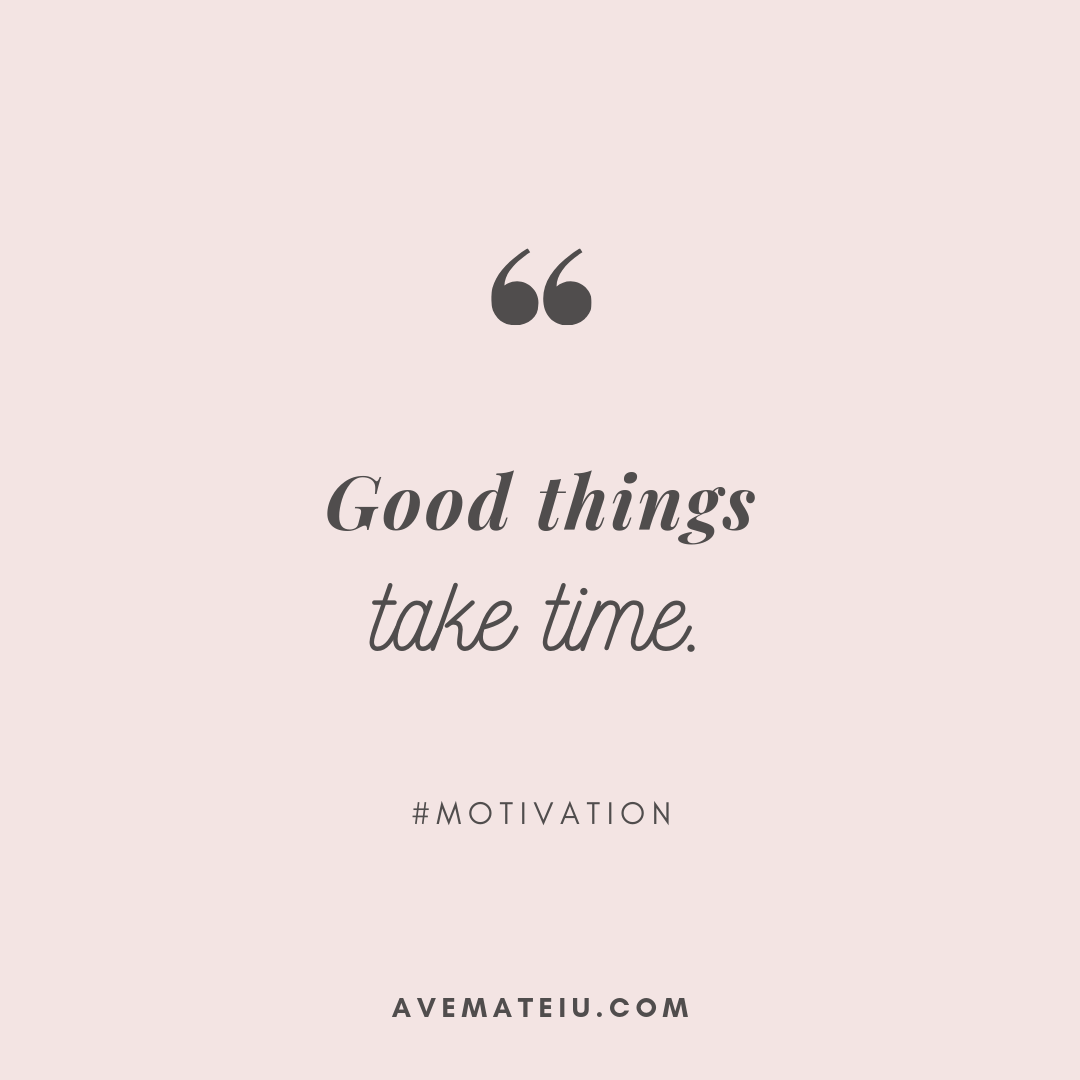 Good things take time. Quote 290 - Motivational Quotes, Deep Quotes, Love Quotes, To live by Quotes, Inspirational Quotes, Positive Quotes, About Strength Quotes, Life Quotes, Confidence Quotes, Happy Quotes, Success Quotes, Faith Quotes, Encouragement Quotes, Wisdom Quotes https://avemateiu.com/quotes/