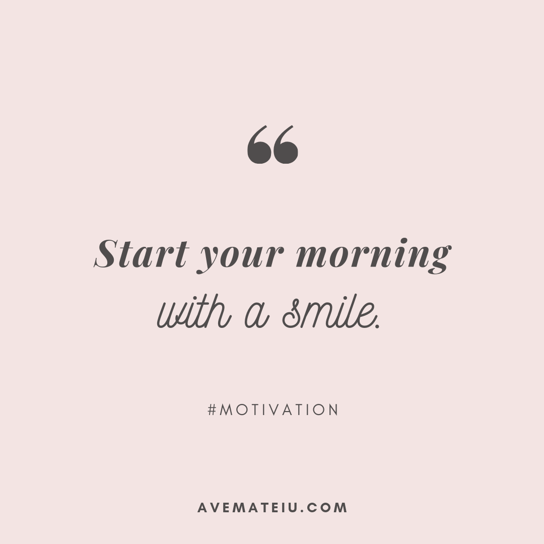 Start your morning with a smile. Quote 292 - Motivational Quotes, Deep Quotes, Love Quotes, To live by Quotes, Inspirational Quotes, Positive Quotes, About Strength Quotes, Life Quotes, Confidence Quotes, Happy Quotes, Success Quotes, Faith Quotes, Encouragement Quotes, Wisdom Quotes https://avemateiu.com/quotes/