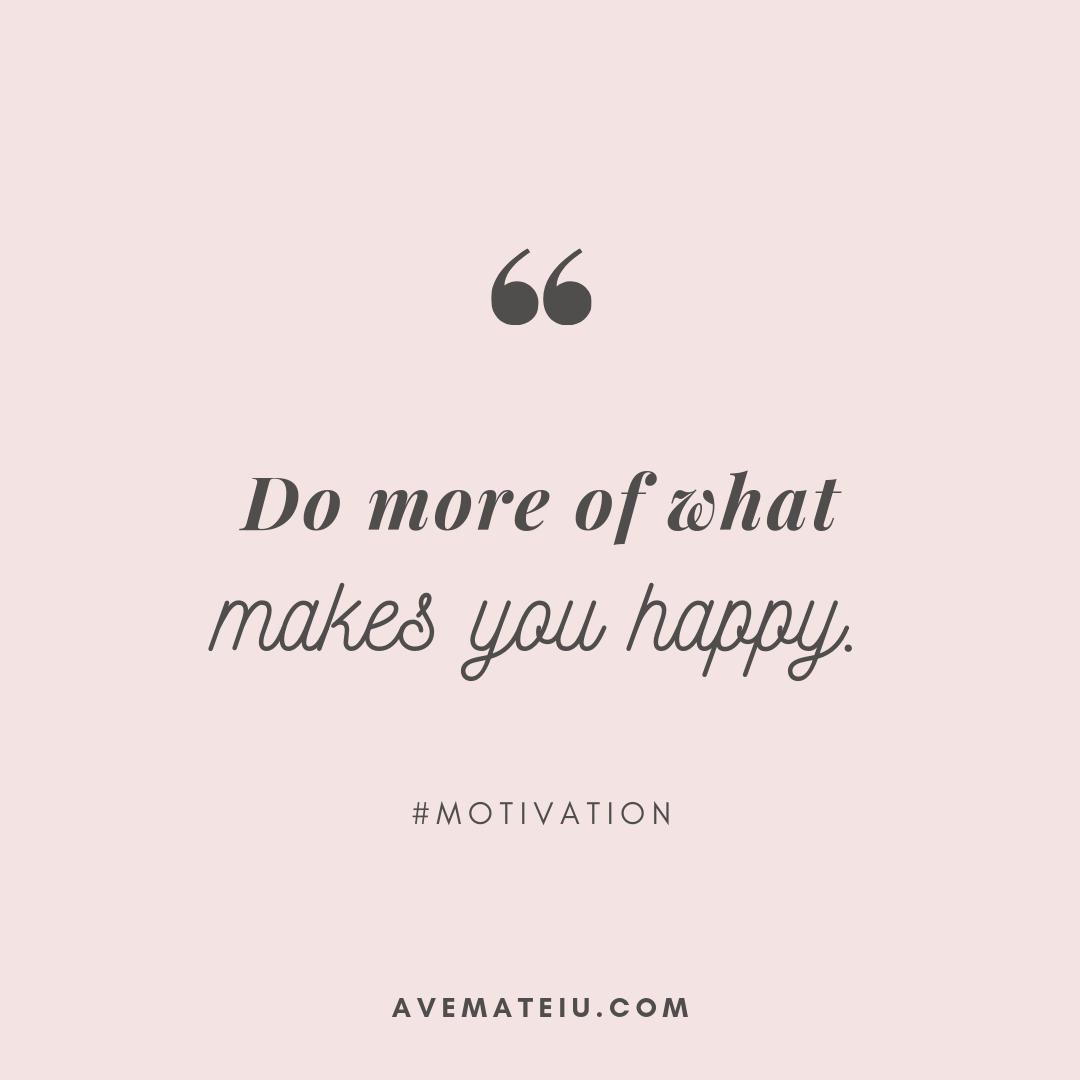Do more of what makes you happy. Quote 293 - Motivational Quotes, Deep Quotes, Love Quotes, To live by Quotes, Inspirational Quotes, Positive Quotes, About Strength Quotes, Life Quotes, Confidence Quotes, Happy Quotes, Success Quotes, Faith Quotes, Encouragement Quotes, Wisdom Quotes https://avemateiu.com/quotes/