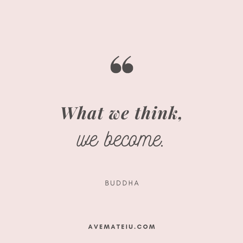 What we think, we become. - Buddha Quote 299 - Motivational Quotes, Deep Quotes, Love Quotes, To live by Quotes, Inspirational Quotes, Positive Quotes, About Strength Quotes, Life Quotes, Confidence Quotes, Happy Quotes, Success Quotes, Faith Quotes, Encouragement Quotes, Wisdom Quotes https://avemateiu.com/quotes/