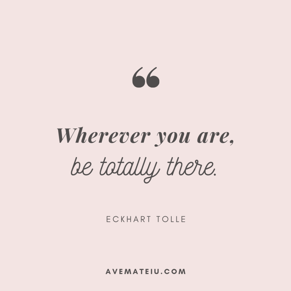 Wherever you are, be totally there. - Eckhart Tolle Quote 300 - Motivational Quotes, Deep Quotes, Love Quotes, To live by Quotes, Inspirational Quotes, Positive Quotes, About Strength Quotes, Life Quotes, Confidence Quotes, Happy Quotes, Success Quotes, Faith Quotes, Encouragement Quotes, Wisdom Quotes https://avemateiu.com/quotes/