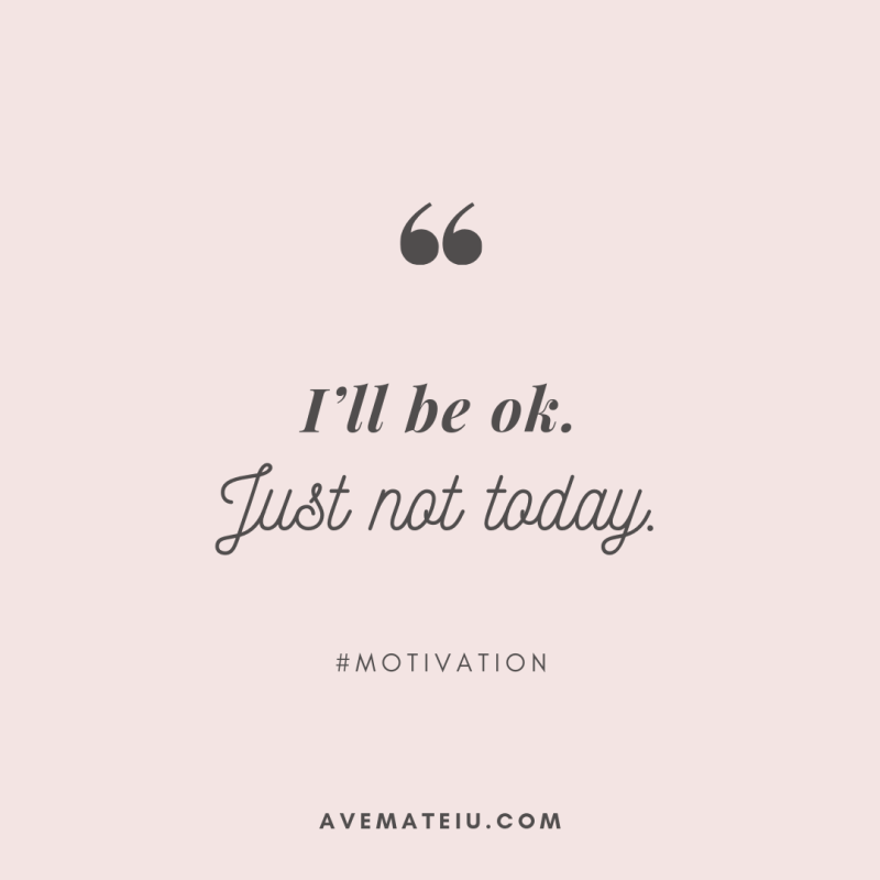 I'll be ok. Just not today. Quote 301 - Motivational Quotes, Deep Quotes, Love Quotes, To live by Quotes, Inspirational Quotes, Positive Quotes, About Strength Quotes, Life Quotes, Confidence Quotes, Happy Quotes, Success Quotes, Faith Quotes, Encouragement Quotes, Wisdom Quotes https://avemateiu.com/quotes/