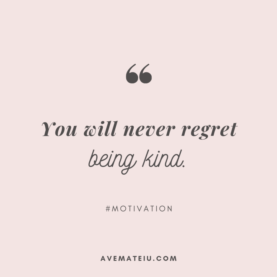 You will never regret being kind. Quote 303 - Motivational Quotes, Deep Quotes, Love Quotes, To live by Quotes, Inspirational Quotes, Positive Quotes, About Strength Quotes, Life Quotes, Confidence Quotes, Happy Quotes, Success Quotes, Faith Quotes, Encouragement Quotes, Wisdom Quotes https://avemateiu.com/quotes/