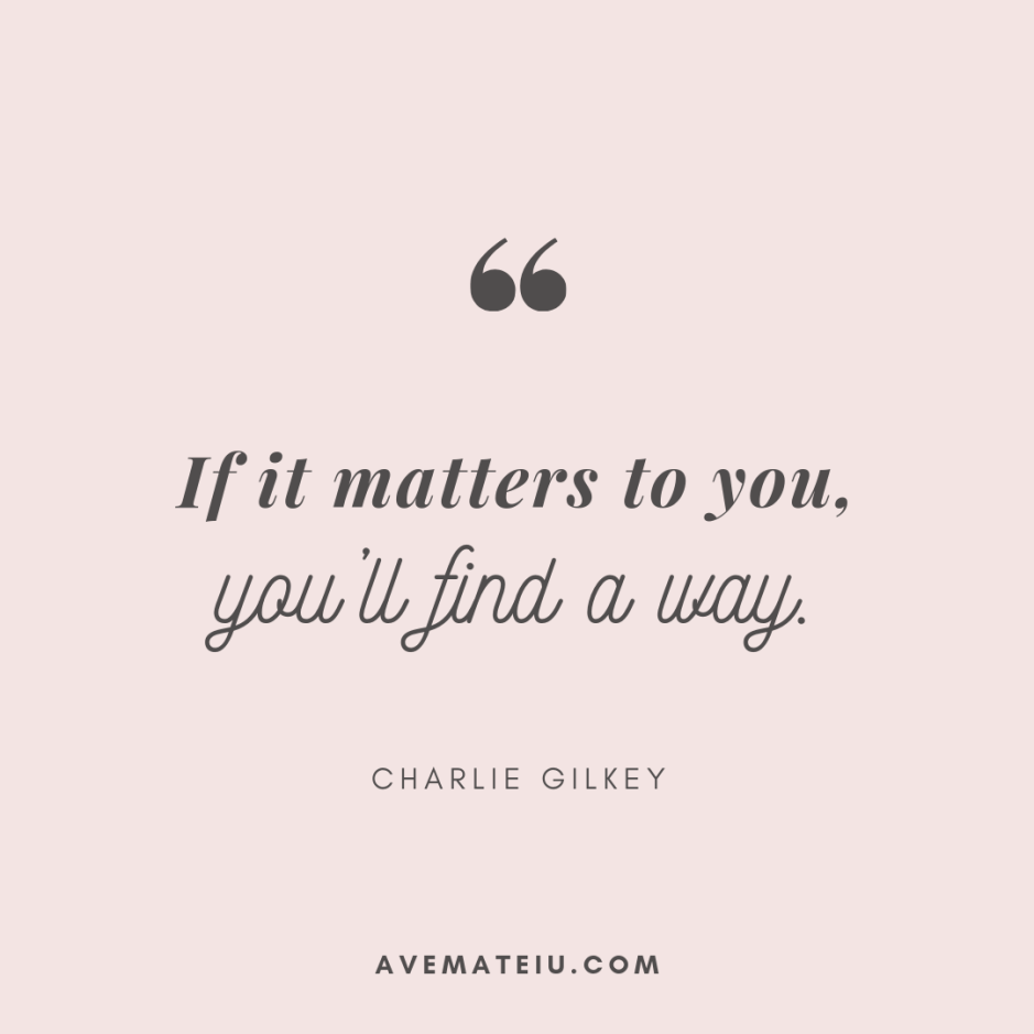 If it matters to you, you'll find a way. - Charlie Gilkey Quote 306 - Motivational Quotes, Deep Quotes, Love Quotes, To live by Quotes, Inspirational Quotes, Positive Quotes, About Strength Quotes, Life Quotes, Confidence Quotes, Happy Quotes, Success Quotes, Faith Quotes, Encouragement Quotes, Wisdom Quotes https://avemateiu.com/quotes/