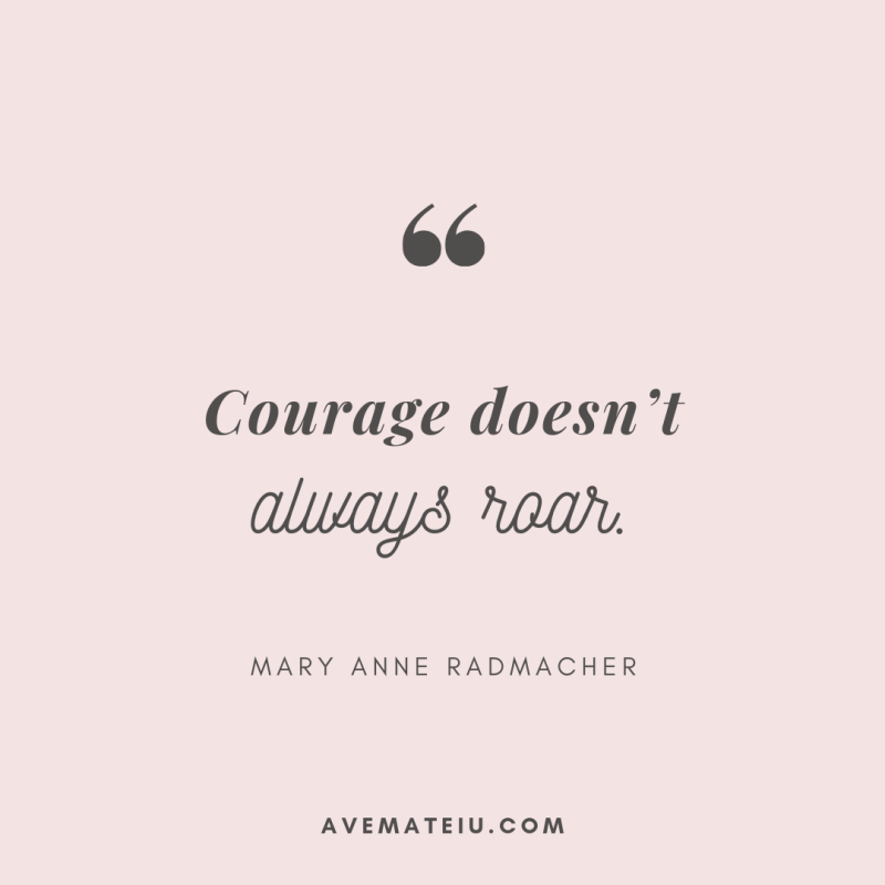 Courage doesn't always roar. - Mary Anne Radmacher Quote 307 - Motivational Quotes, Deep Quotes, Love Quotes, To live by Quotes, Inspirational Quotes, Positive Quotes, About Strength Quotes, Life Quotes, Confidence Quotes, Happy Quotes, Success Quotes, Faith Quotes, Encouragement Quotes, Wisdom Quotes https://avemateiu.com/quotes/
