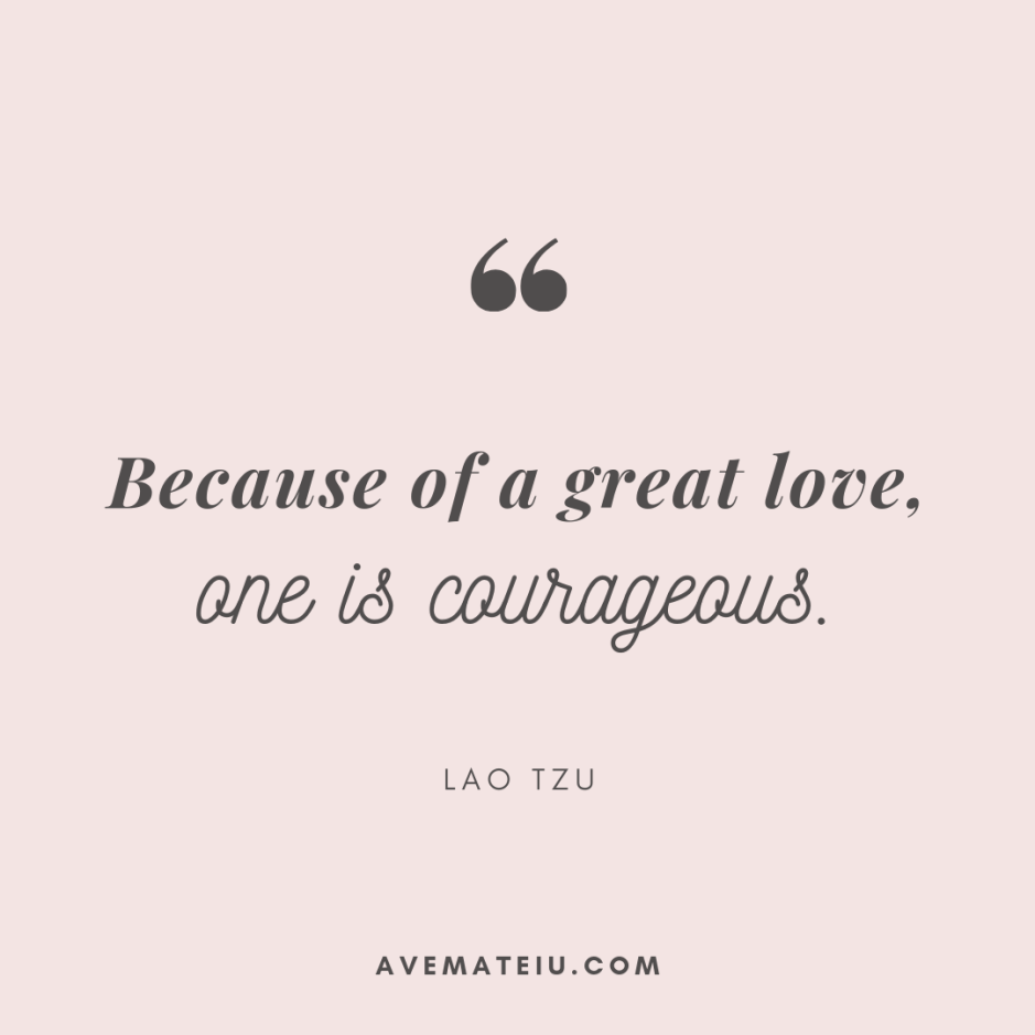 Because of a great love, one is courageous. - Lao Tzu Quote 308 - Motivational Quotes, Deep Quotes, Love Quotes, To live by Quotes, Inspirational Quotes, Positive Quotes, About Strength Quotes, Life Quotes, Confidence Quotes, Happy Quotes, Success Quotes, Faith Quotes, Encouragement Quotes, Wisdom Quotes https://avemateiu.com/quotes/