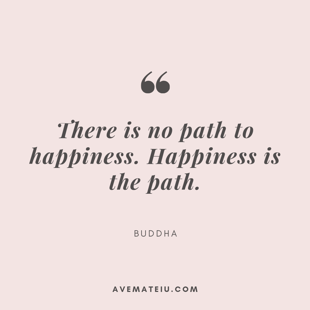 There is no path to happiness. Happiness is the path. - Buddha. Quote 310 - Motivational Quotes, Deep Quotes, Love Quotes, To live by Quotes, Inspirational Quotes, Positive Quotes, About Strength Quotes, Life Quotes, Confidence Quotes, Happy Quotes, Success Quotes, Faith Quotes, Encouragement Quotes, Wisdom Quotes https://avemateiu.com/quotes/