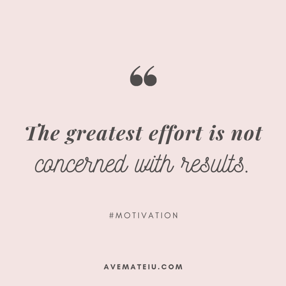 The greatest effort is not concerned with results. Quote 311 - Motivational Quotes, Deep Quotes, Love Quotes, To live by Quotes, Inspirational Quotes, Positive Quotes, About Strength Quotes, Life Quotes, Confidence Quotes, Happy Quotes, Success Quotes, Faith Quotes, Encouragement Quotes, Wisdom Quotes https://avemateiu.com/quotes/