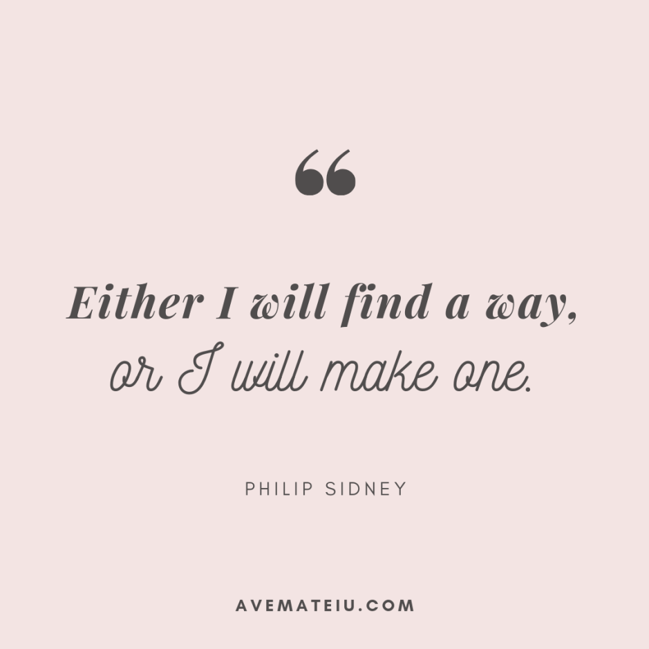 Either I will find a way, or I will make one. - Philip Sidney Quote 314 - Motivational Quotes, Deep Quotes, Love Quotes, To live by Quotes, Inspirational Quotes, Positive Quotes, About Strength Quotes, Life Quotes, Confidence Quotes, Happy Quotes, Success Quotes, Faith Quotes, Encouragement Quotes, Wisdom Quotes https://avemateiu.com/quotes/