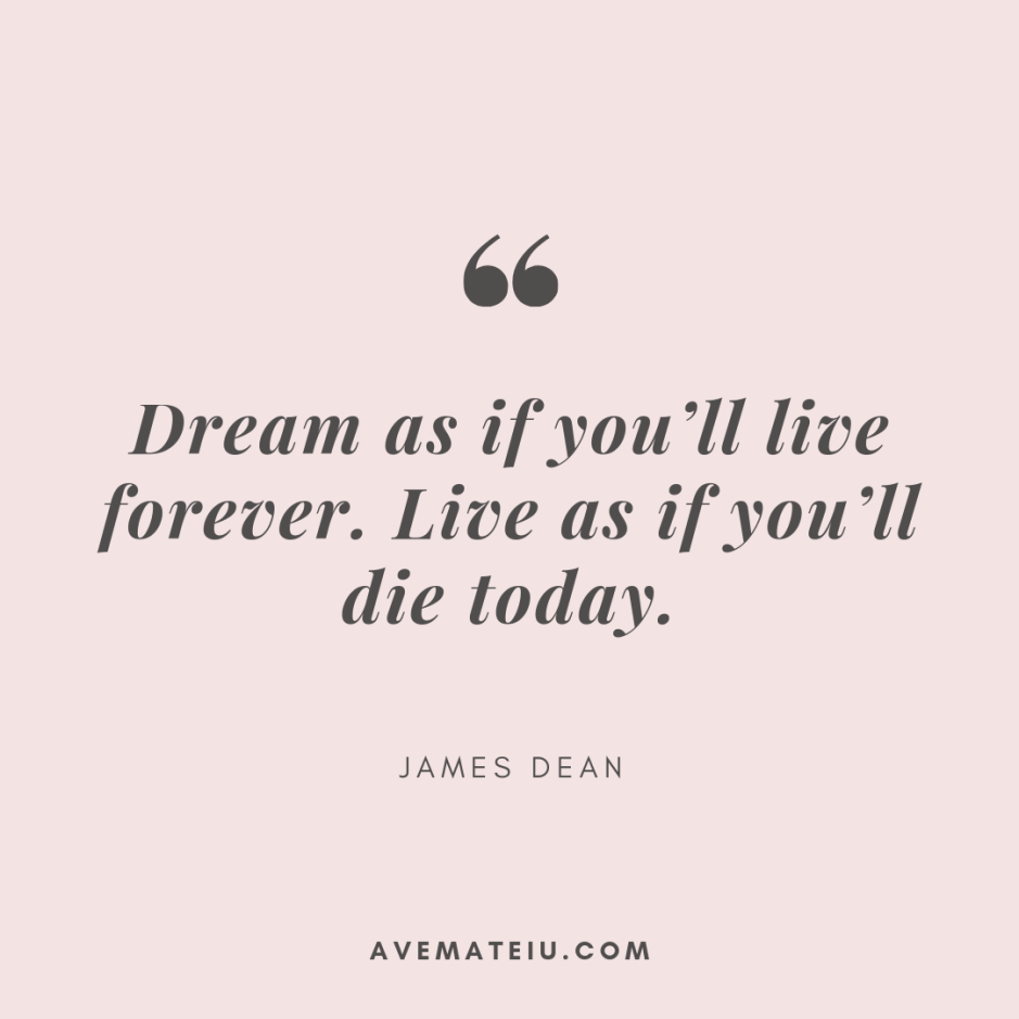Dream as if you'll live forever. Live as if you'll die today. - James Dean Quote 319 - Motivational Quotes, Deep Quotes, Love Quotes, To live by Quotes, Inspirational Quotes, Positive Quotes, About Strength Quotes, Life Quotes, Confidence Quotes, Happy Quotes, Success Quotes, Faith Quotes, Encouragement Quotes, Wisdom Quotes https://avemateiu.com/quotes/