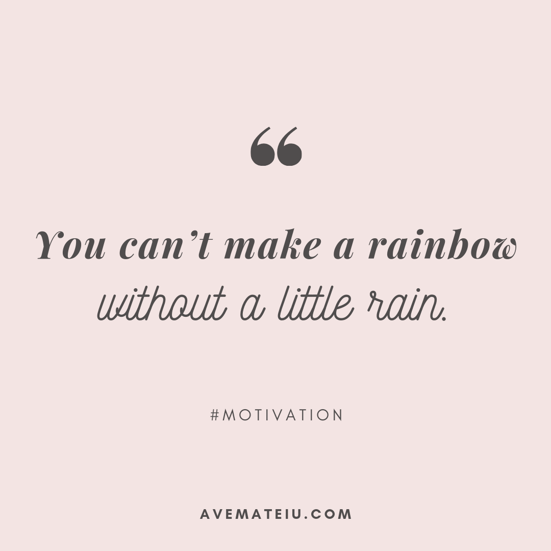 You can't make a rainbow without a little rain. Quote 322 - Motivational Quotes, Deep Quotes, Love Quotes, To live by Quotes, Inspirational Quotes, Positive Quotes, About Strength Quotes, Life Quotes, Confidence Quotes, Happy Quotes, Success Quotes, Faith Quotes, Encouragement Quotes, Wisdom Quotes https://avemateiu.com/quotes/