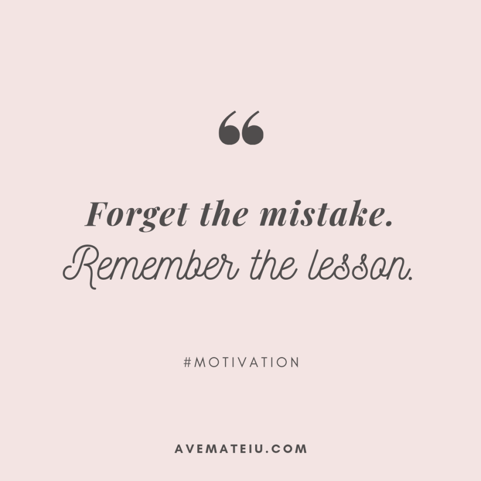 Forget the mistake. Remember the lesson. Quote 325 - Motivational Quotes, Deep Quotes, Love Quotes, To live by Quotes, Inspirational Quotes, Positive Quotes, About Strength Quotes, Life Quotes, Confidence Quotes, Happy Quotes, Success Quotes, Faith Quotes, Encouragement Quotes, Wisdom Quotes https://avemateiu.com/quotes/