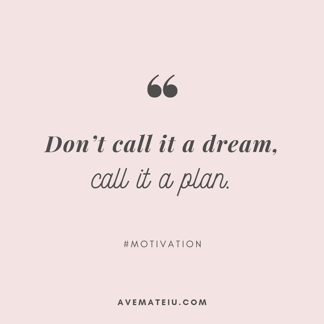 Don't call it a dream, call it a plan. Quote 326 - Motivational Quotes, Deep Quotes, Love Quotes, To live by Quotes, Inspirational Quotes, Positive Quotes, About Strength Quotes, Life Quotes, Confidence Quotes, Happy Quotes, Success Quotes, Faith Quotes, Encouragement Quotes, Wisdom Quotes https://avemateiu.com/quotes/