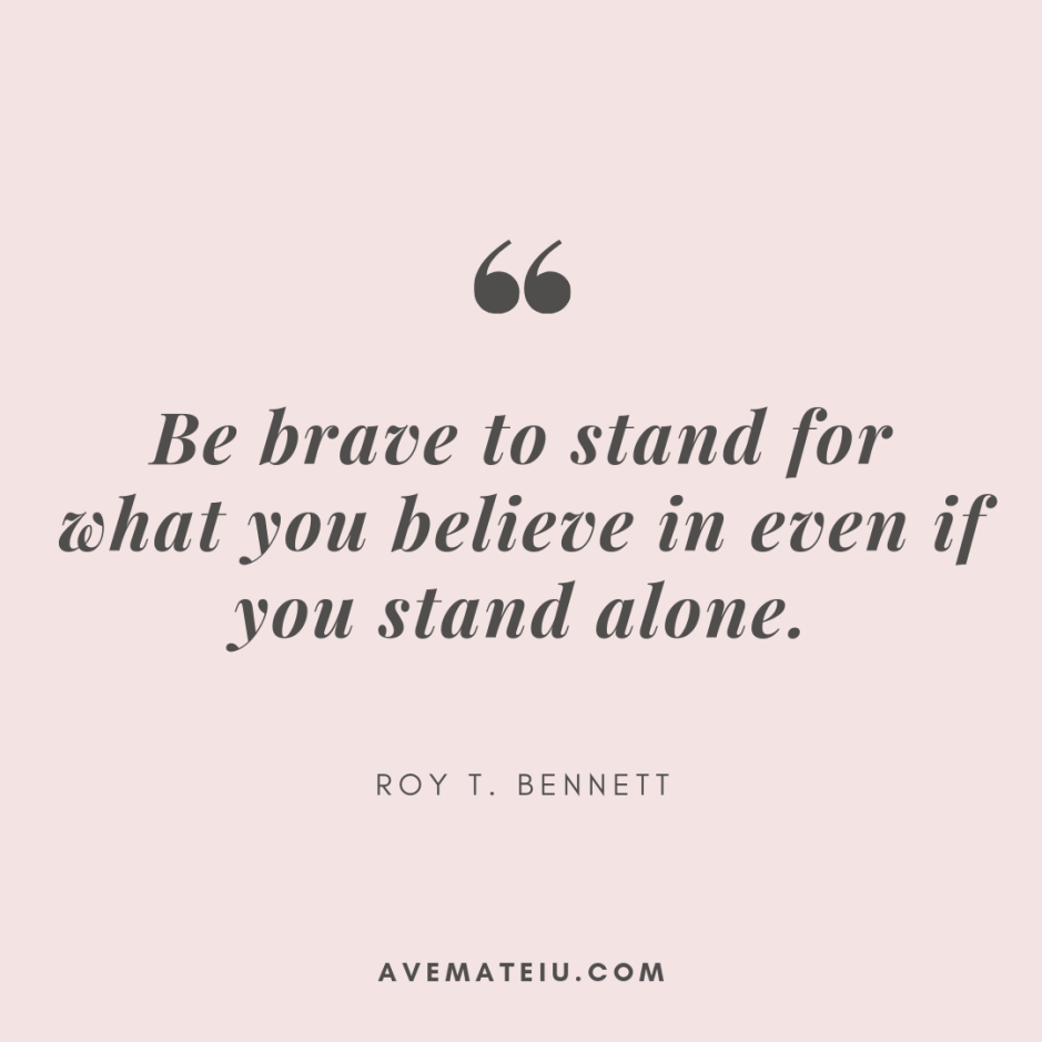 Be brave to stand for what you believe in even if you stand alone. - Roy T. Bennett Quote 328 - Motivational Quotes, Deep Quotes, Love Quotes, To live by Quotes, Inspirational Quotes, Positive Quotes, About Strength Quotes, Life Quotes, Confidence Quotes, Happy Quotes, Success Quotes, Faith Quotes, Encouragement Quotes, Wisdom Quotes https://avemateiu.com/quotes/