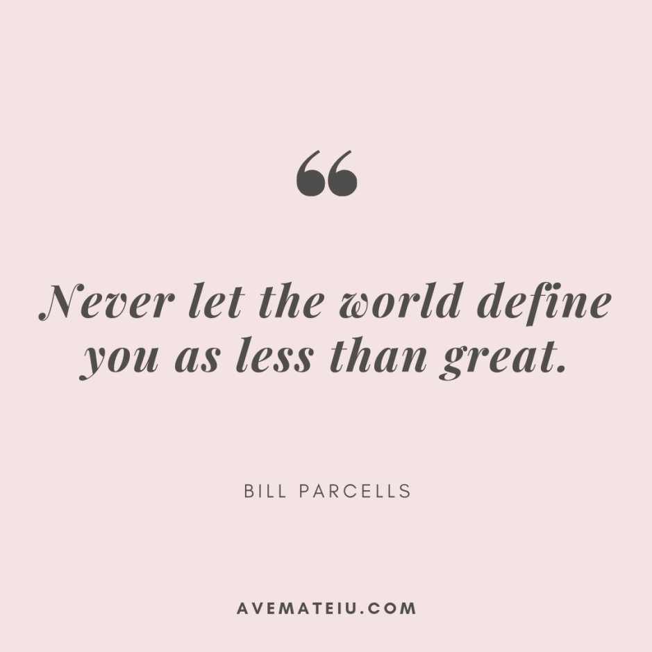 Never let the world define you as less than great. - Bill Parcells Quote 329 - Motivational Quotes, Deep Quotes, Love Quotes, To live by Quotes, Inspirational Quotes, Positive Quotes, About Strength Quotes, Life Quotes, Confidence Quotes, Happy Quotes, Success Quotes, Faith Quotes, Encouragement Quotes, Wisdom Quotes https://avemateiu.com/quotes/