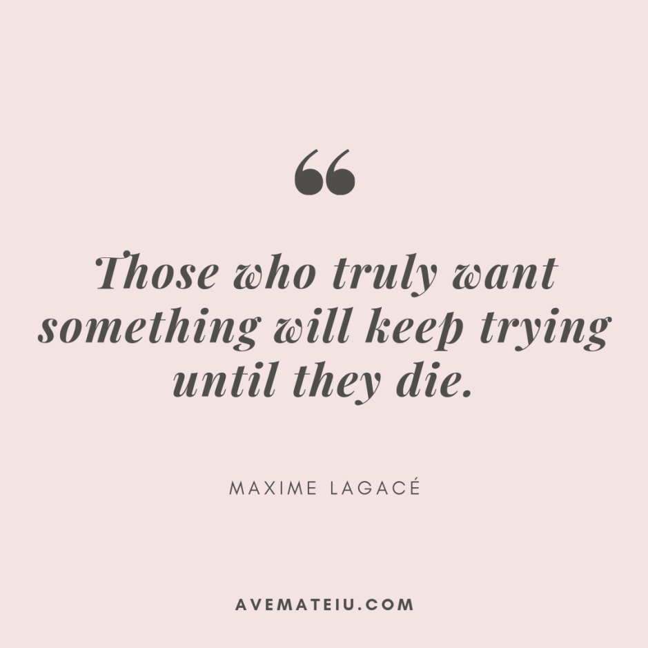 Those who truly want something will keep trying until they die. - Maxime Lagacé Quote 332 - Motivational Quotes, Deep Quotes, Love Quotes, To live by Quotes, Inspirational Quotes, Positive Quotes, About Strength Quotes, Life Quotes, Confidence Quotes, Happy Quotes, Success Quotes, Faith Quotes, Encouragement Quotes, Wisdom Quotes https://avemateiu.com/quotes/