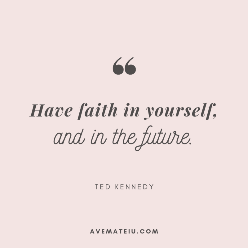 Have faith in yourself and in the future. - Ted Kennedy Quote 335 - Motivational Quotes, Deep Quotes, Love Quotes, To live by Quotes, Inspirational Quotes, Positive Quotes, About Strength Quotes, Life Quotes, Confidence Quotes, Happy Quotes, Success Quotes, Faith Quotes, Encouragement Quotes, Wisdom Quotes https://avemateiu.com/quotes/